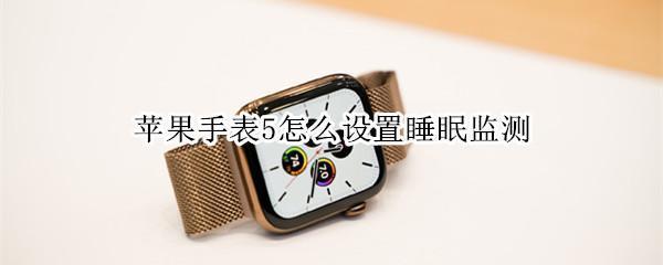 科技要闻:苹果手表5怎么设置睡眠监测?